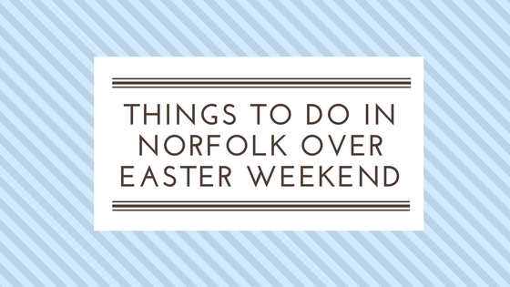 Things To Do In Norfolk Over Easter Weekend The Coastal
